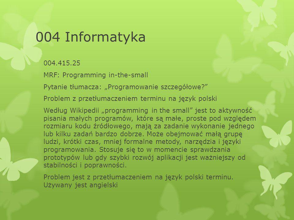 """004 Informatyka 004.415.25 MRF: Programming in-the-small Pytanie tłumacza: """"Programowanie szczegółowe Problem z przetłumaczeniem terminu na język polski Według Wikipedii """"programming in the small jest to aktywność pisania małych programów, które są małe, proste pod względem rozmiaru kodu źródłowego, mają za zadanie wykonanie jednego lub kilku zadań bardzo dobrze."""