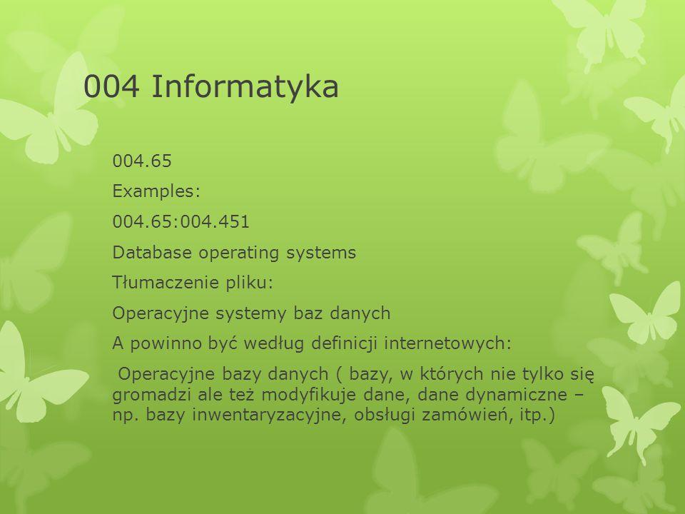 004 Informatyka 004.65 Examples: 004.65:004.451 Database operating systems Tłumaczenie pliku: Operacyjne systemy baz danych A powinno być według definicji internetowych: Operacyjne bazy danych ( bazy, w których nie tylko się gromadzi ale też modyfikuje dane, dane dynamiczne – np.