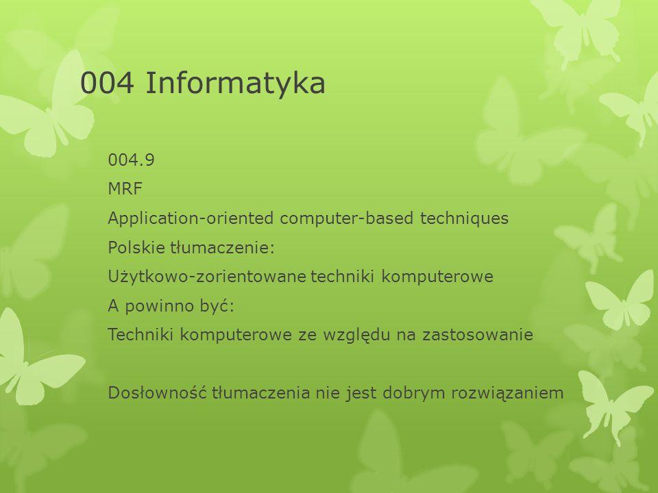 004 Informatyka 004.9 MRF Application-oriented computer-based techniques Polskie tłumaczenie: Użytkowo-zorientowane techniki komputerowe A powinno być: Techniki komputerowe ze względu na zastosowanie Dosłowność tłumaczenia nie jest dobrym rozwiązaniem