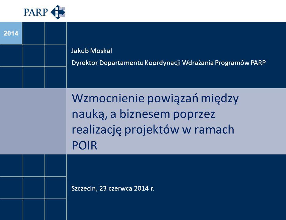 2014 Wzmocnienie powiązań między nauką, a biznesem poprzez realizację projektów w ramach POIR Jakub Moskal Dyrektor Departamentu Koordynacji Wdrażania