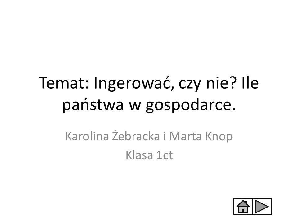 Temat: Ingerować, czy nie? Ile państwa w gospodarce. Karolina Żebracka i Marta Knop Klasa 1ct