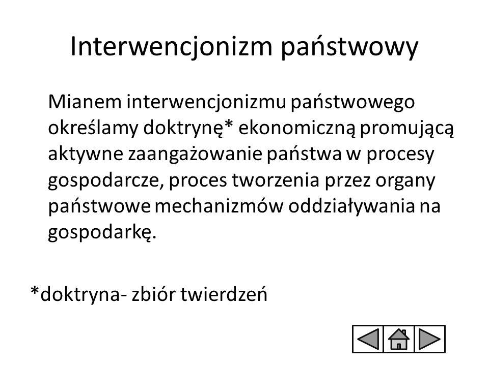 Interwencjonizm państwowy Mianem interwencjonizmu państwowego określamy doktrynę* ekonomiczną promującą aktywne zaangażowanie państwa w procesy gospod