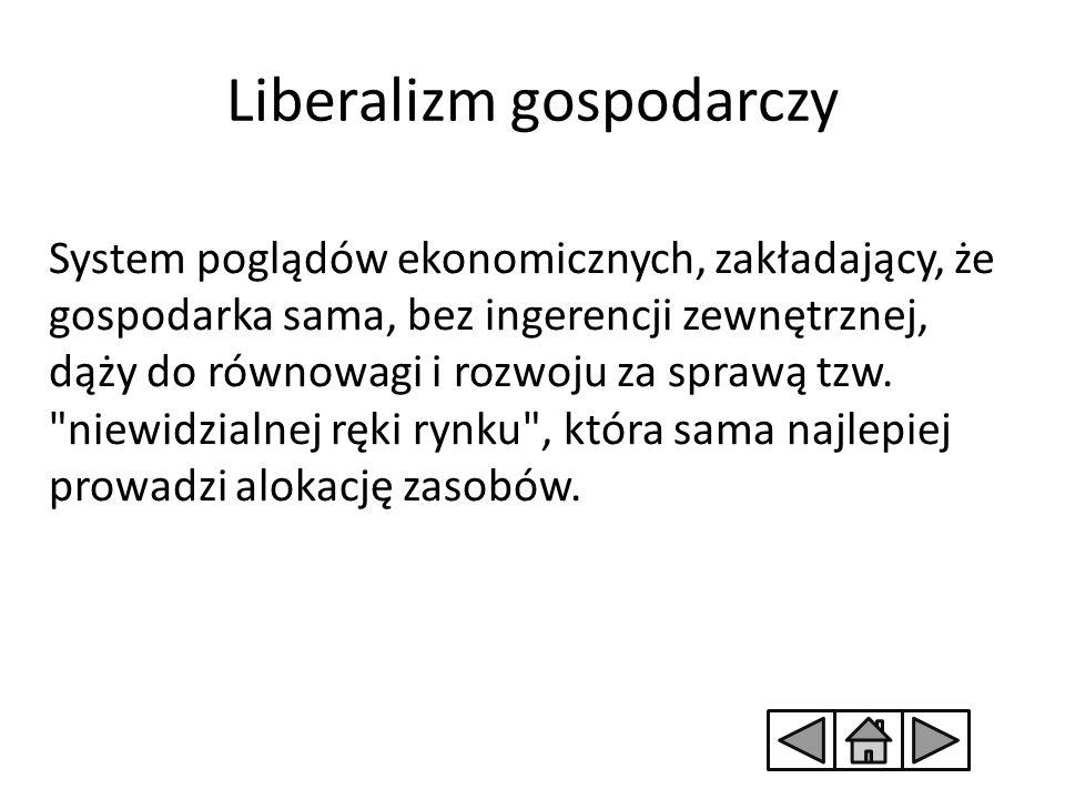 Liberalizm gospodarczy System poglądów ekonomicznych, zakładający, że gospodarka sama, bez ingerencji zewnętrznej, dąży do równowagi i rozwoju za spra