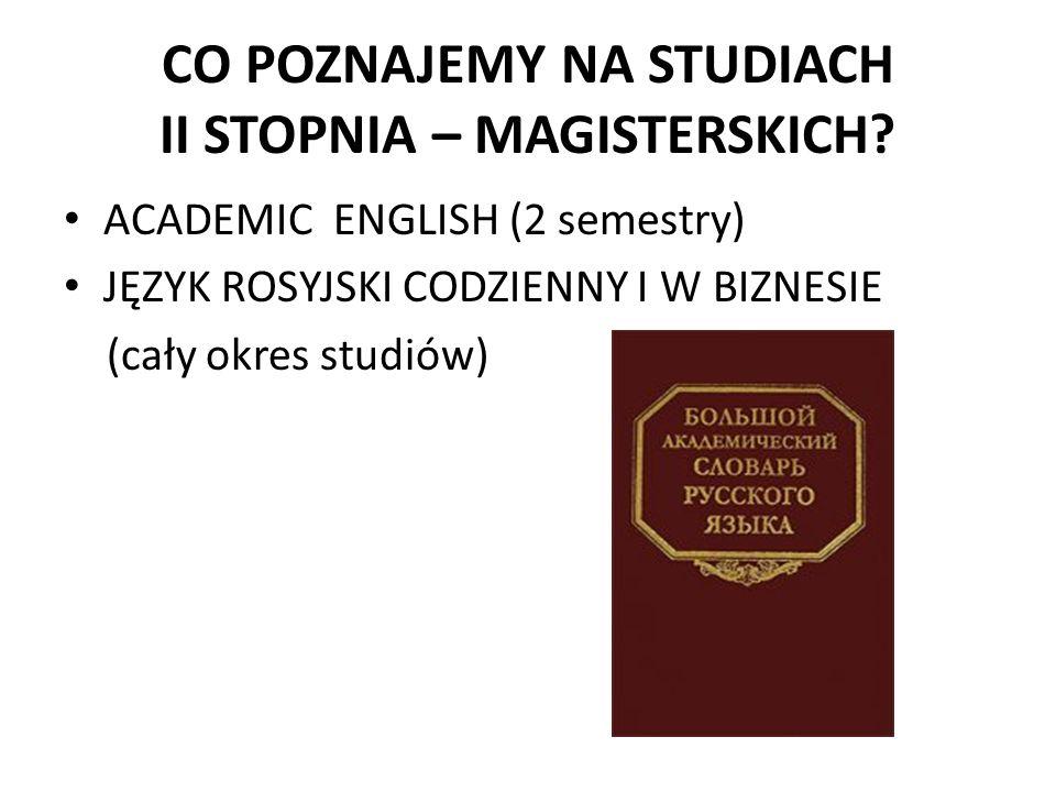 CO POZNAJEMY NA STUDIACH II STOPNIA – MAGISTERSKICH? ACADEMIC ENGLISH (2 semestry) JĘZYK ROSYJSKI CODZIENNY I W BIZNESIE (cały okres studiów)