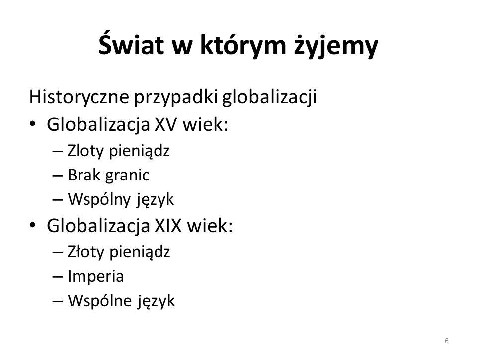 Świat w którym żyjemy Historyczne przypadki globalizacji Globalizacja XV wiek: – Zloty pieniądz – Brak granic – Wspólny język Globalizacja XIX wiek: – Złoty pieniądz – Imperia – Wspólne język 6