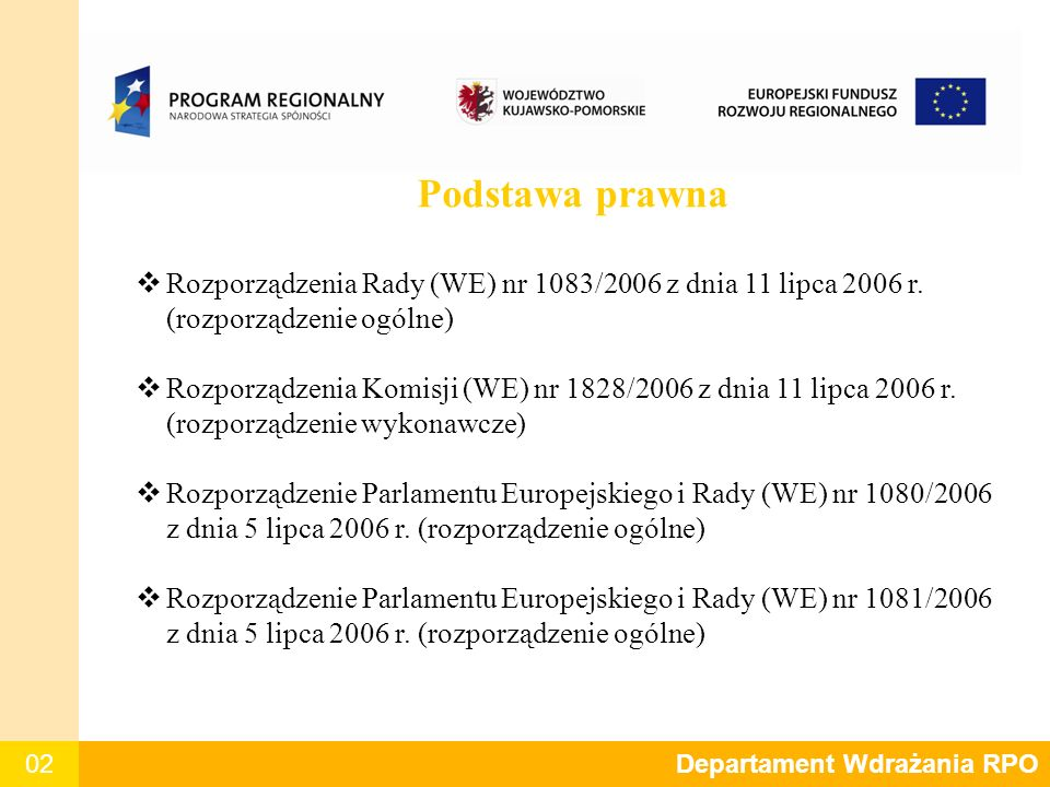 02 Departament Polityki Regionalnej Podstawa prawna  Rozporządzenia Rady (WE) nr 1083/2006 z dnia 11 lipca 2006 r. (rozporządzenie ogólne)  Rozporzą