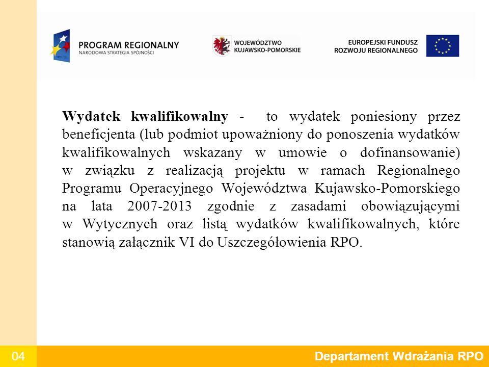 04 Departament Polityki Regionalnej Wydatek kwalifikowalny - to wydatek poniesiony przez beneficjenta (lub podmiot upoważniony do ponoszenia wydatków kwalifikowalnych wskazany w umowie o dofinansowanie) w związku z realizacją projektu w ramach Regionalnego Programu Operacyjnego Województwa Kujawsko-Pomorskiego na lata 2007-2013 zgodnie z zasadami obowiązującymi w Wytycznych oraz listą wydatków kwalifikowalnych, które stanowią załącznik VI do Uszczegółowienia RPO.