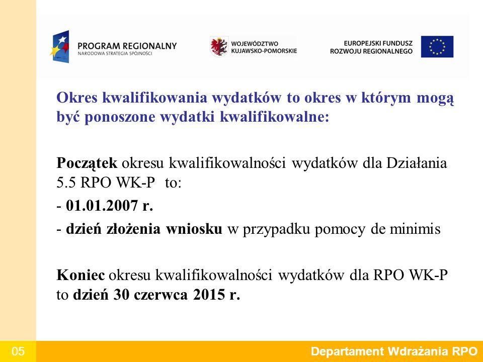 05 Departament Polityki Regionalnej Okres kwalifikowania wydatków to okres w którym mogą być ponoszone wydatki kwalifikowalne: Początek okresu kwalifikowalności wydatków dla Działania 5.5 RPO WK-P to: - 01.01.2007 r.