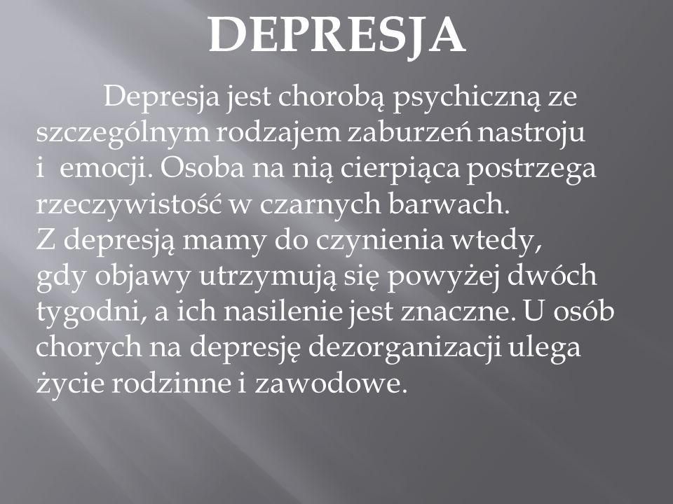 DEPRESJA Depresja jest chorobą psychiczną ze szczególnym rodzajem zaburzeń nastroju i emocji. Osoba na nią cierpiąca postrzega rzeczywistość w czarnyc