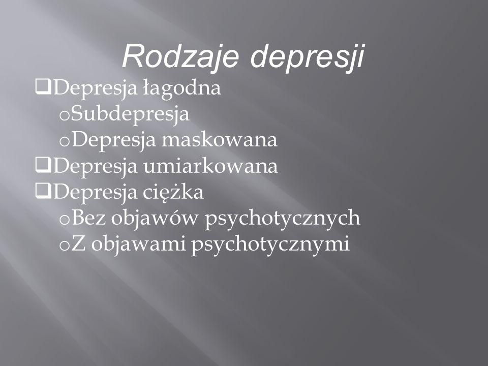 Rodzaje depresji  Depresja łagodna o Subdepresja o Depresja maskowana  Depresja umiarkowana  Depresja ciężka o Bez objawów psychotycznych o Z objaw