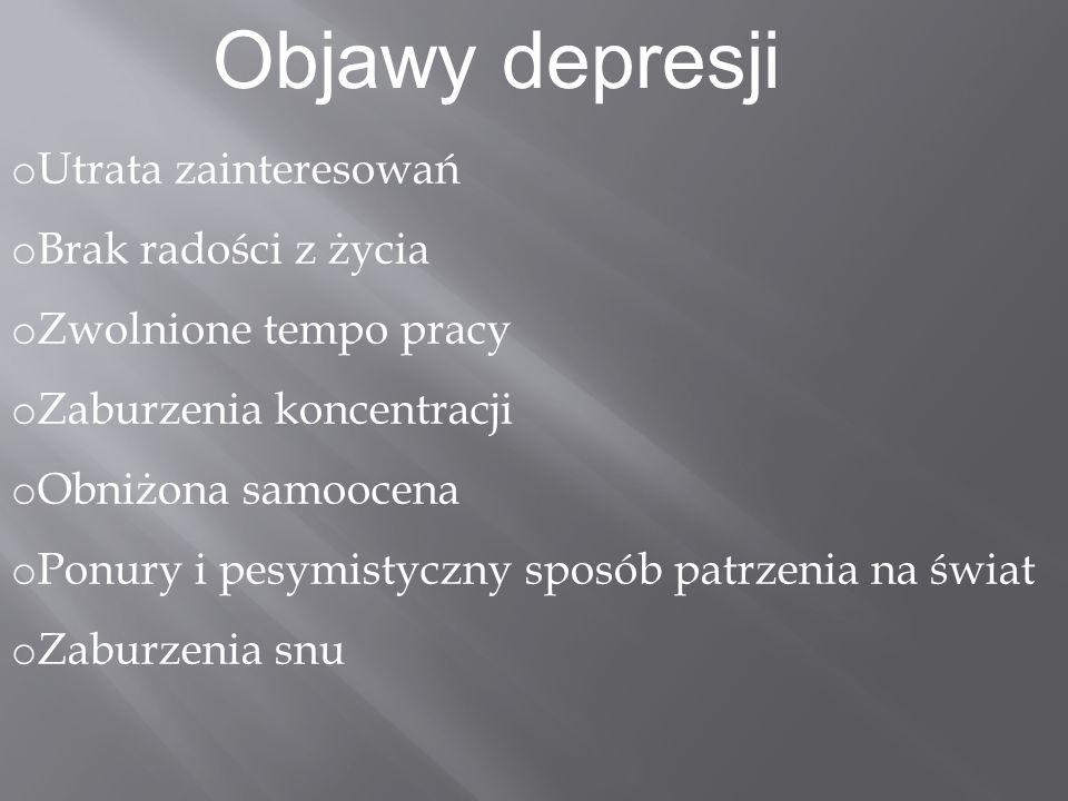 Objawy depresji o Utrata zainteresowań o Brak radości z życia o Zwolnione tempo pracy o Zaburzenia koncentracji o Obniżona samoocena o Ponury i pesymi