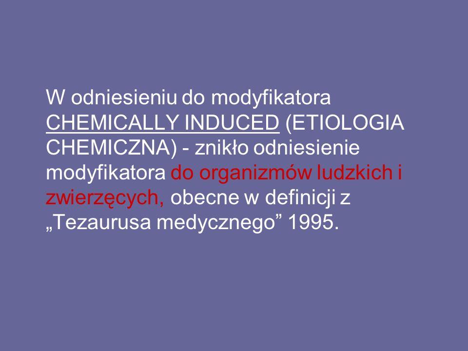 """W odniesieniu do modyfikatora CHEMICALLY INDUCED (ETIOLOGIA CHEMICZNA) - znikło odniesienie modyfikatora do organizmów ludzkich i zwierzęcych, obecne w definicji z """"Tezaurusa medycznego 1995."""