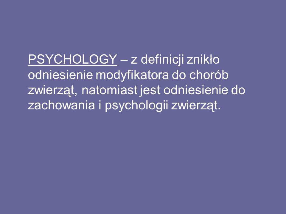 PSYCHOLOGY – z definicji znikło odniesienie modyfikatora do chorób zwierząt, natomiast jest odniesienie do zachowania i psychologii zwierząt.