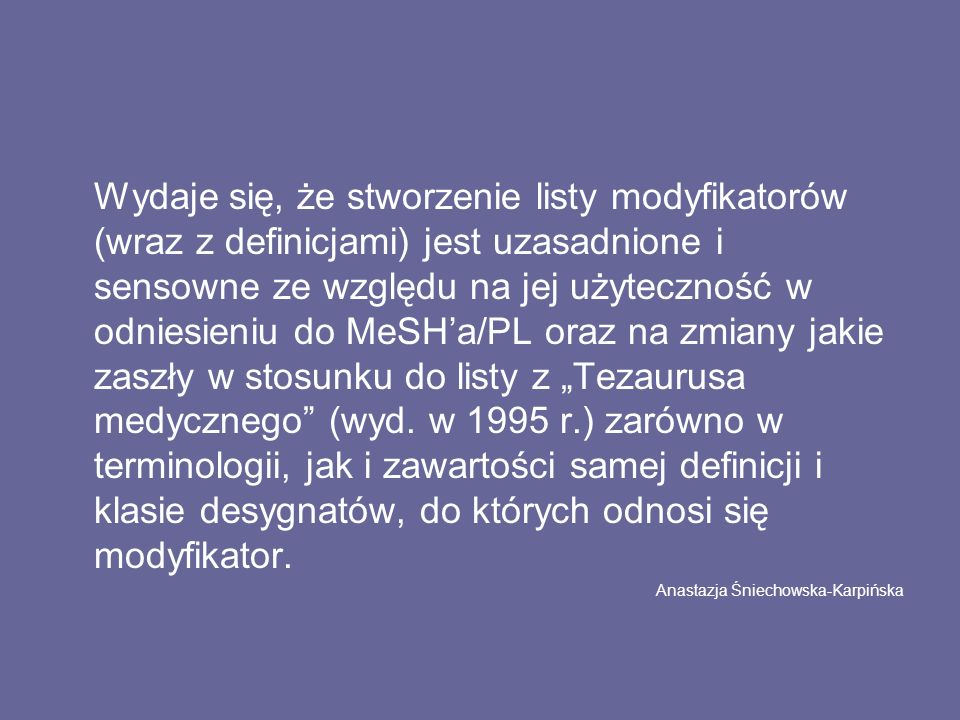 """Wydaje się, że stworzenie listy modyfikatorów (wraz z definicjami) jest uzasadnione i sensowne ze względu na jej użyteczność w odniesieniu do MeSH'a/PL oraz na zmiany jakie zaszły w stosunku do listy z """"Tezaurusa medycznego (wyd."""
