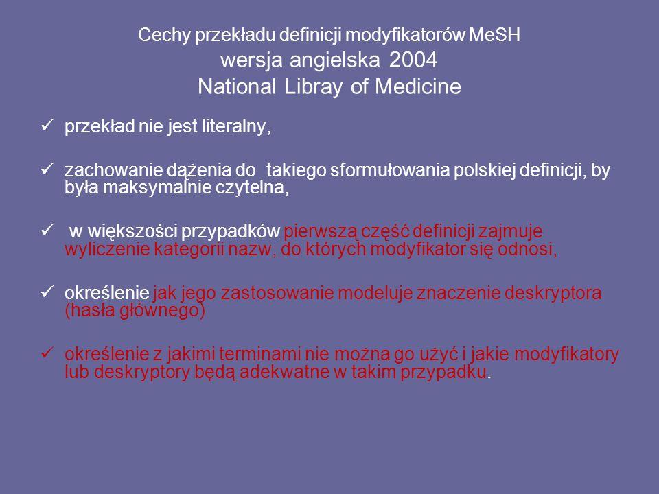 Cechy przekładu definicji modyfikatorów MeSH wersja angielska 2004 National Libray of Medicine przekład nie jest literalny, zachowanie dążenia do takiego sformułowania polskiej definicji, by była maksymalnie czytelna, w większości przypadków pierwszą część definicji zajmuje wyliczenie kategorii nazw, do których modyfikator się odnosi, określenie jak jego zastosowanie modeluje znaczenie deskryptora (hasła głównego) określenie z jakimi terminami nie można go użyć i jakie modyfikatory lub deskryptory będą adekwatne w takim przypadku.