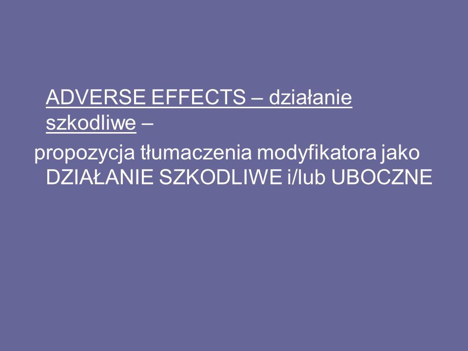 ADVERSE EFFECTS – działanie szkodliwe – propozycja tłumaczenia modyfikatora jako DZIAŁANIE SZKODLIWE i/lub UBOCZNE