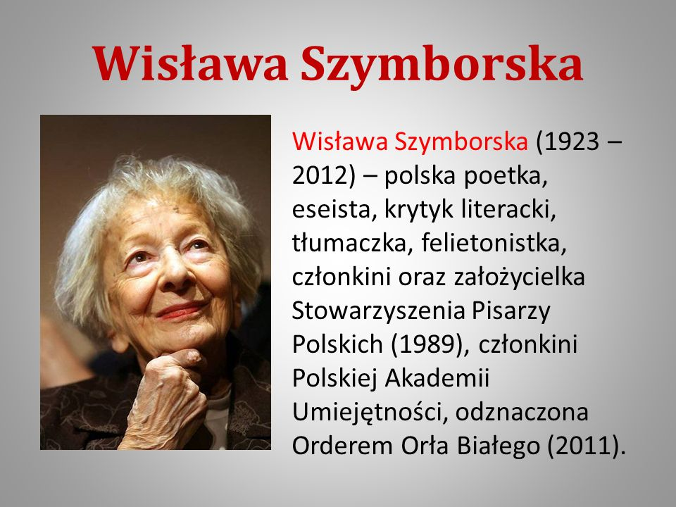 Wisława Szymborska Wisława Szymborska (1923 – 2012) – polska poetka, eseista, krytyk literacki, tłumaczka, felietonistka, członkini oraz założycielka Stowarzyszenia Pisarzy Polskich (1989), członkini Polskiej Akademii Umiejętności, odznaczona Orderem Orła Białego (2011).