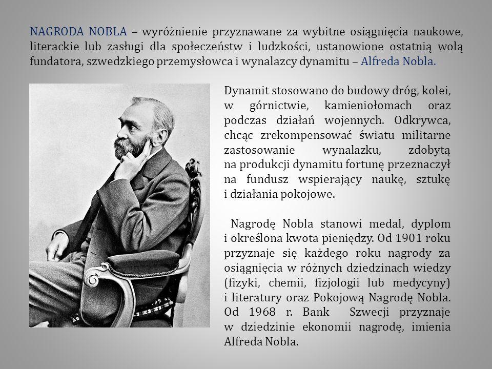 NAGRODA NOBLA – wyróżnienie przyznawane za wybitne osiągnięcia naukowe, literackie lub zasługi dla społeczeństw i ludzkości, ustanowione ostatnią wolą fundatora, szwedzkiego przemysłowca i wynalazcy dynamitu – Alfreda Nobla.