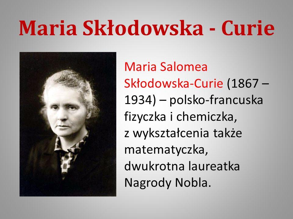 Maria Skłodowska - Curie Maria Salomea Skłodowska-Curie (1867 – 1934) – polsko-francuska fizyczka i chemiczka, z wykształcenia także matematyczka, dwukrotna laureatka Nagrody Nobla.