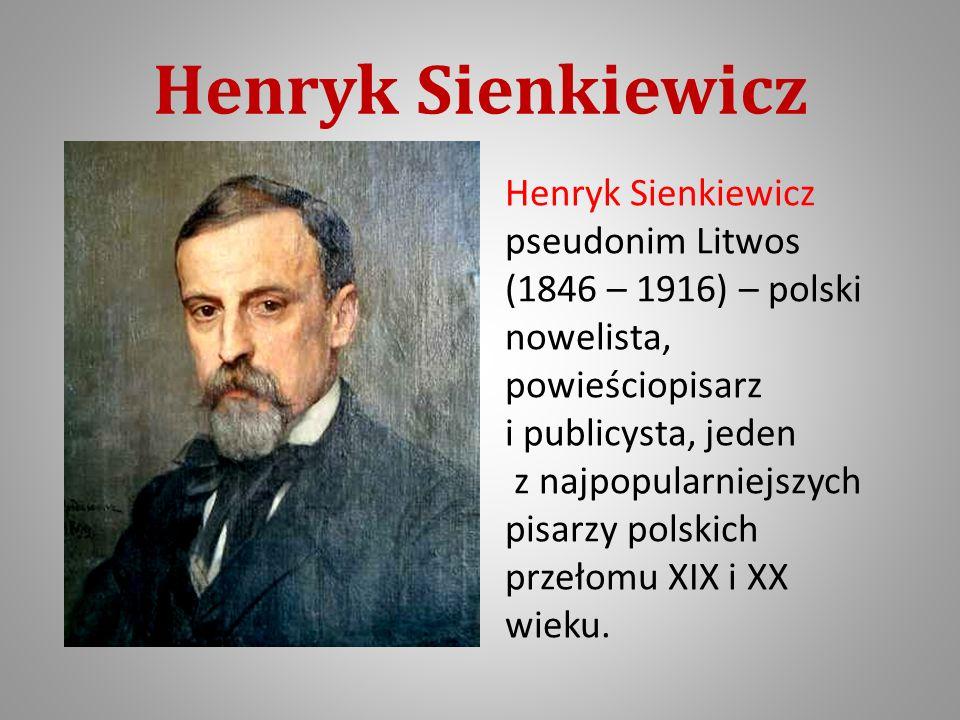 Henryk Sienkiewicz Henryk Sienkiewicz pseudonim Litwos (1846 – 1916) – polski nowelista, powieściopisarz i publicysta, jeden z najpopularniejszych pisarzy polskich przełomu XIX i XX wieku.