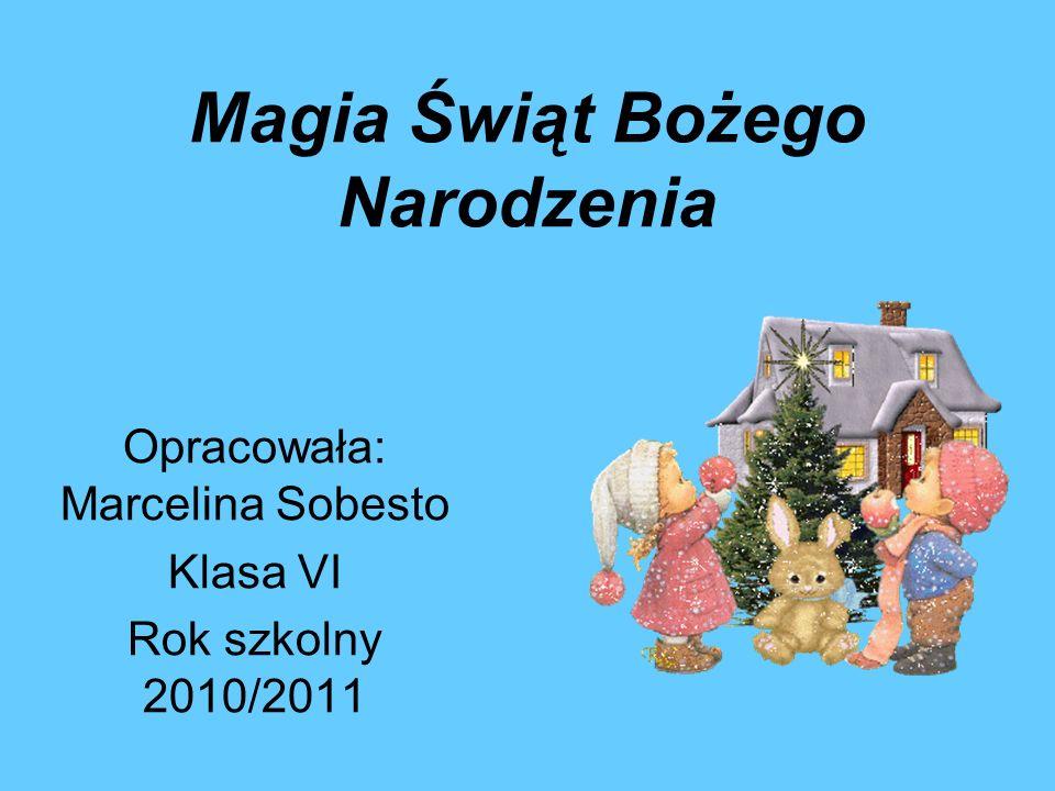 Magia Świąt Bożego Narodzenia Opracowała: Marcelina Sobesto Klasa VI Rok szkolny 2010/2011