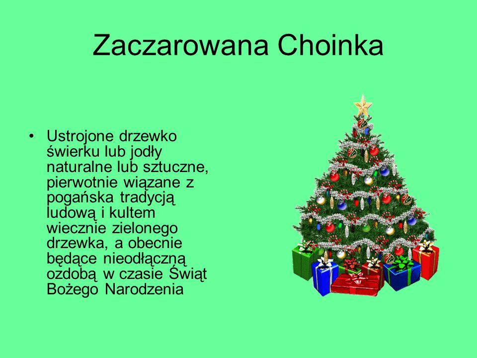 Zaczarowana Choinka Ustrojone drzewko świerku lub jodły naturalne lub sztuczne, pierwotnie wiązane z pogańska tradycją ludową i kultem wiecznie zielonego drzewka, a obecnie będące nieodłączną ozdobą w czasie Świąt Bożego Narodzenia
