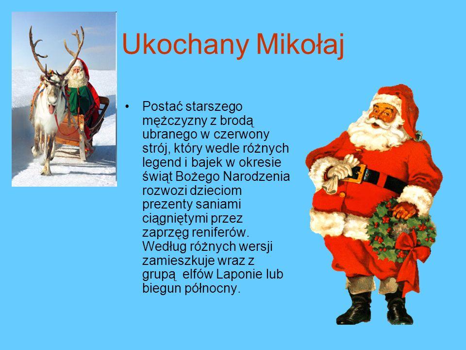 Ukochany Mikołaj Postać starszego mężczyzny z brodą ubranego w czerwony strój, który wedle różnych legend i bajek w okresie świąt Bożego Narodzenia rozwozi dzieciom prezenty saniami ciągniętymi przez zaprzęg reniferów.