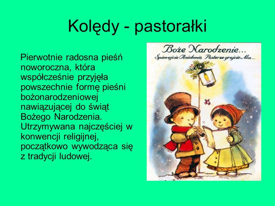 Kolędy - pastorałki Pierwotnie radosna pieśń noworoczna, która współcześnie przyjęła powszechnie formę pieśni bożonarodzeniowej nawiązującej do świąt Bożego Narodzenia.