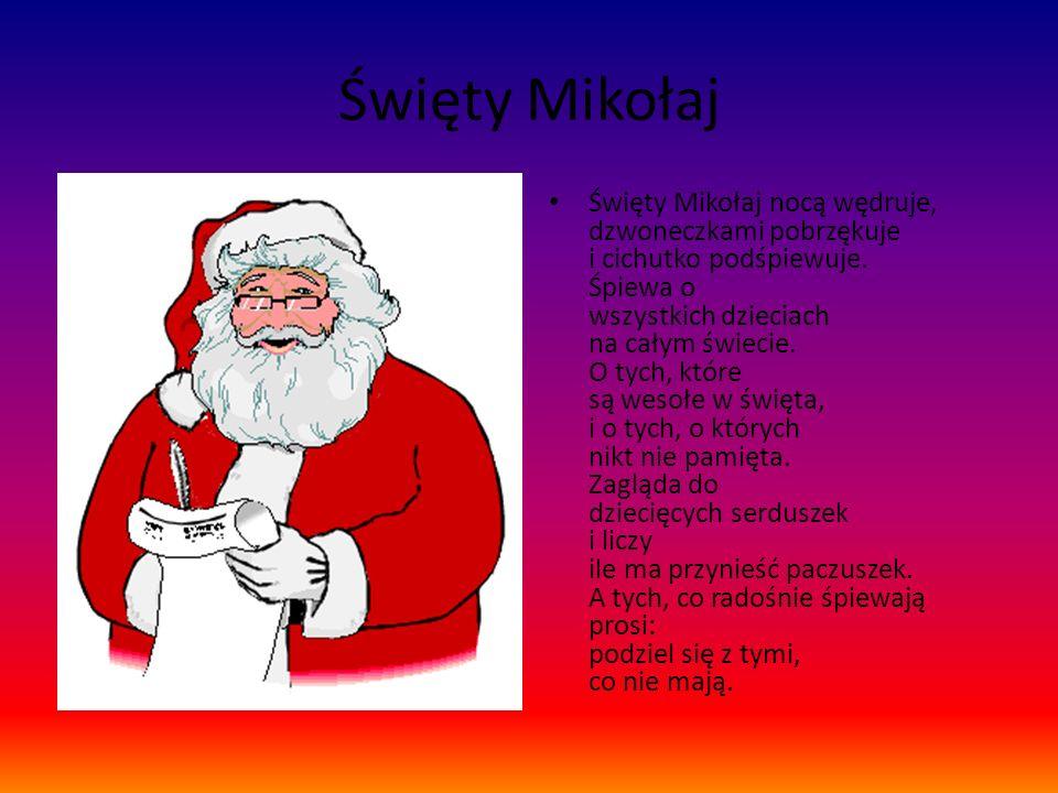 Święty Mikołaj Święty Mikołaj nocą wędruje, dzwoneczkami pobrzękuje i cichutko podśpiewuje. Śpiewa o wszystkich dzieciach na całym świecie. O tych, kt