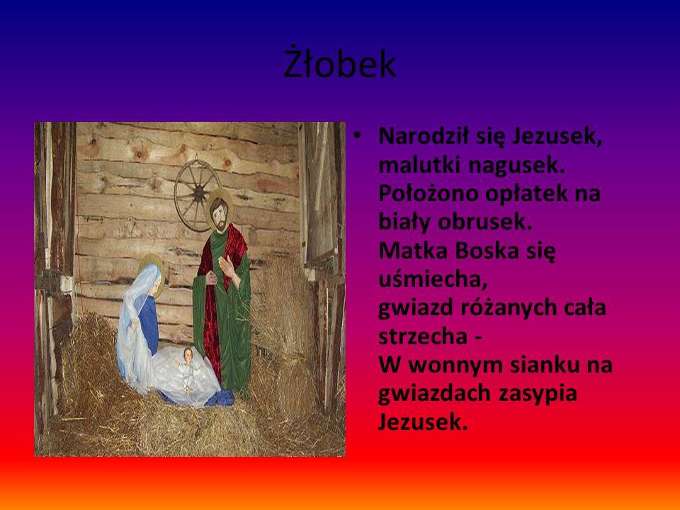 Żłobek Narodził się Jezusek, malutki nagusek. Położono opłatek na biały obrusek. Matka Boska się uśmiecha, gwiazd różanych cała strzecha - W wonnym si