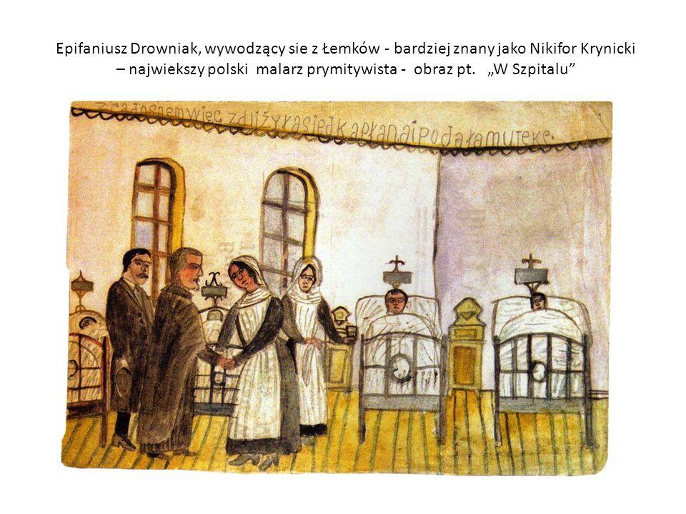 Epifaniusz Drowniak, wywodzący sie z Łemków - bardziej znany jako Nikifor Krynicki – najwiekszy polski malarz prymitywista - obraz pt.