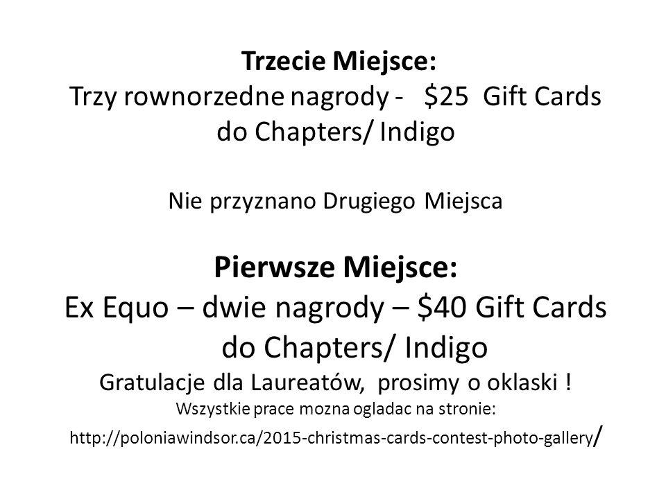 Trzecie Miejsce: Trzy rownorzedne nagrody - $25 Gift Cards do Chapters/ Indigo Nie przyznano Drugiego Miejsca Pierwsze Miejsce: Ex Equo – dwie nagrody – $40 Gift Cards do Chapters/ Indigo Gratulacje dla Laureatów, prosimy o oklaski .