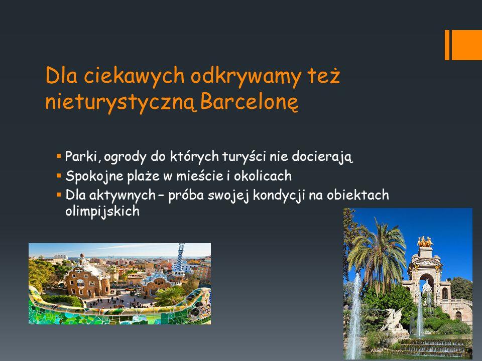 Dla ciekawych odkrywamy też nieturystyczną Barcelonę  Parki, ogrody do których turyści nie docierają  Spokojne plaże w mieście i okolicach  Dla aktywnych – próba swojej kondycji na obiektach olimpijskich