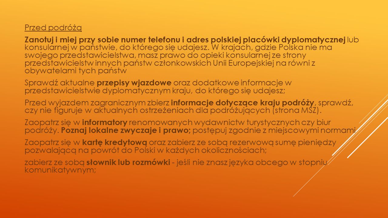 Przed podróżą Zanotuj i miej przy sobie numer telefonu i adres polskiej placówki dyplomatycznej lub konsularnej w państwie, do którego się udajesz. W