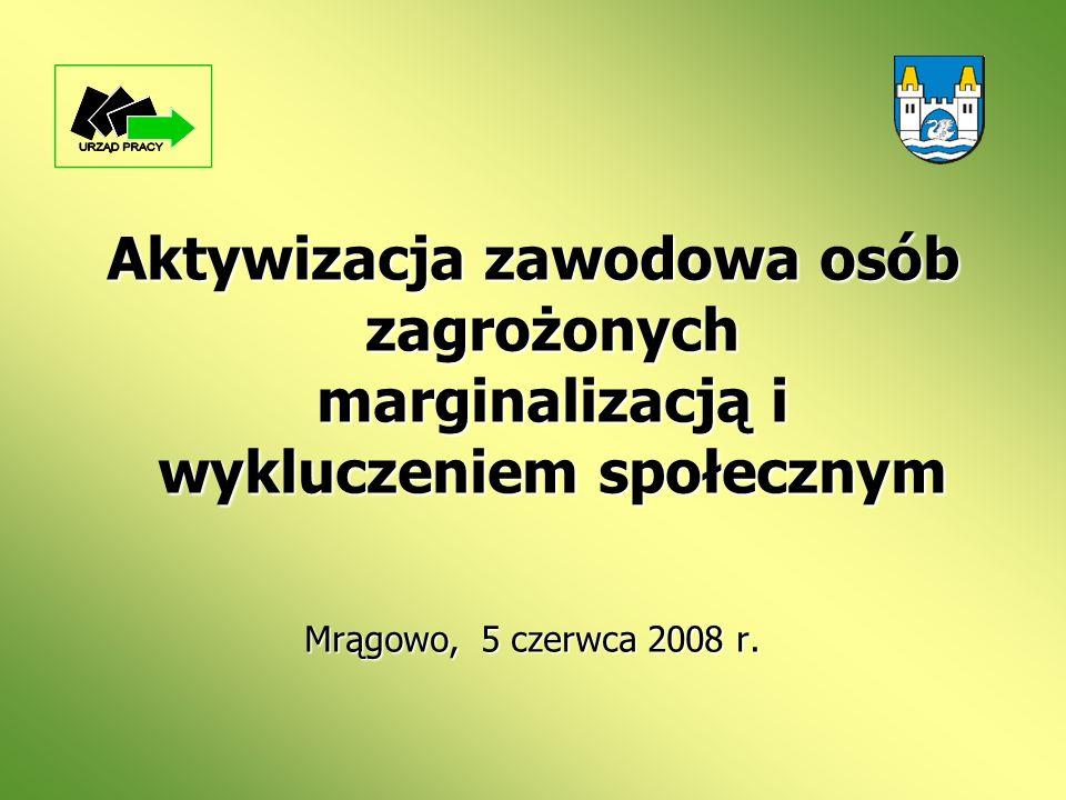 Aktywizacja zawodowa osób zagrożonych marginalizacją i wykluczeniem społecznym Mrągowo, 5 czerwca 2008 r.