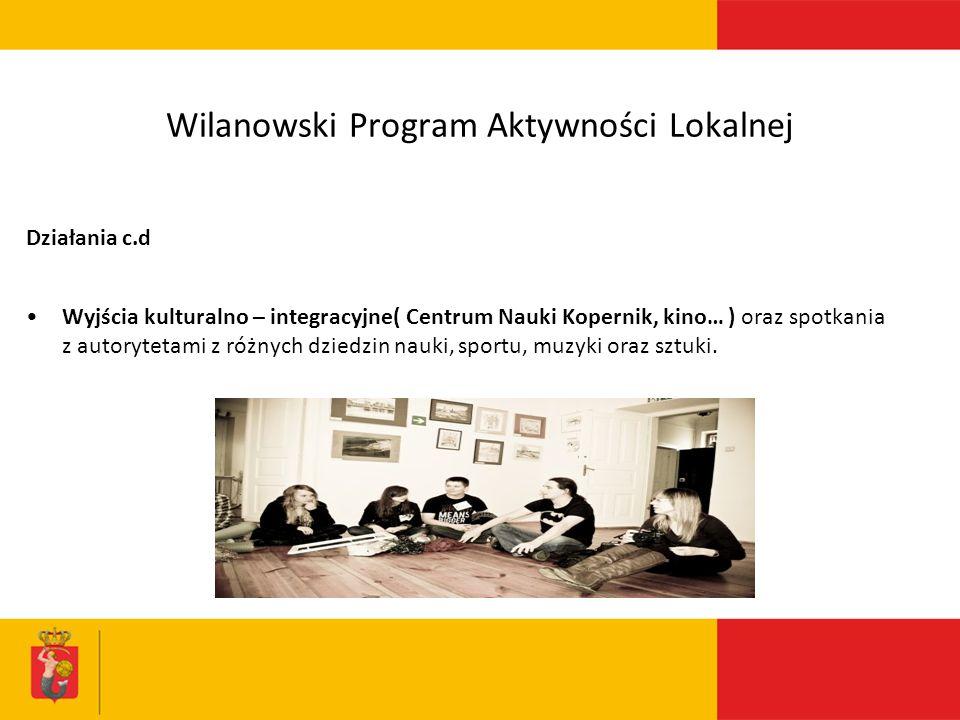 Wilanowski Program Aktywności Lokalnej Działania c.d Wyjścia kulturalno – integracyjne( Centrum Nauki Kopernik, kino… ) oraz spotkania z autorytetami z różnych dziedzin nauki, sportu, muzyki oraz sztuki.