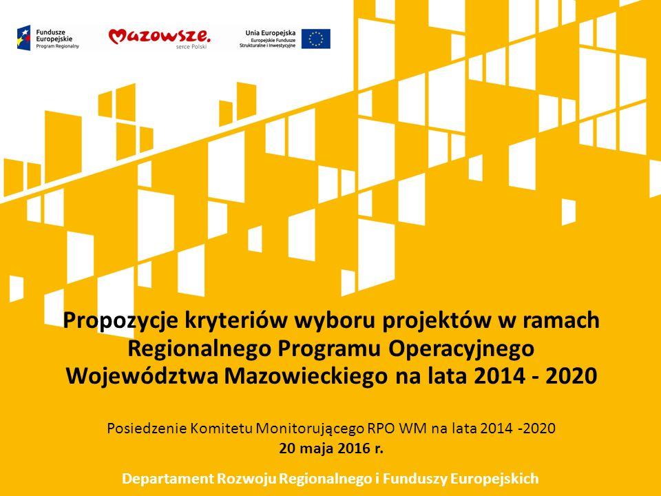 Propozycje kryteriów wyboru projektów w ramach Regionalnego Programu Operacyjnego Województwa Mazowieckiego na lata 2014 - 2020 Posiedzenie Komitetu Monitorującego RPO WM na lata 2014 -2020 20 maja 2016 r.