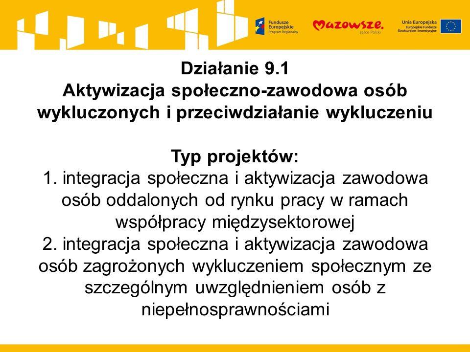 Działanie 9.1 Aktywizacja społeczno-zawodowa osób wykluczonych i przeciwdziałanie wykluczeniu Typ projektów: 1.