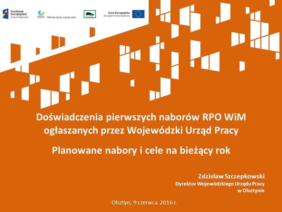 Doświadczenia pierwszych naborów RPO WiM ogłaszanych przez Wojewódzki Urząd Pracy Planowane nabory i cele na bieżący rok Olsztyn, 9 czerwca 2016 r. Zd