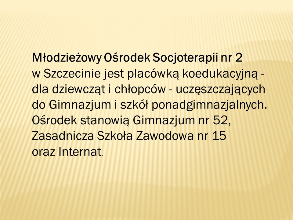 Młodzieżowy Ośrodek Socjoterapii nr 2 w Szczecinie jest placówką koedukacyjną - dla dziewcząt i chłopców - uczęszczających do Gimnazjum i szkół ponadgimnazjalnych.