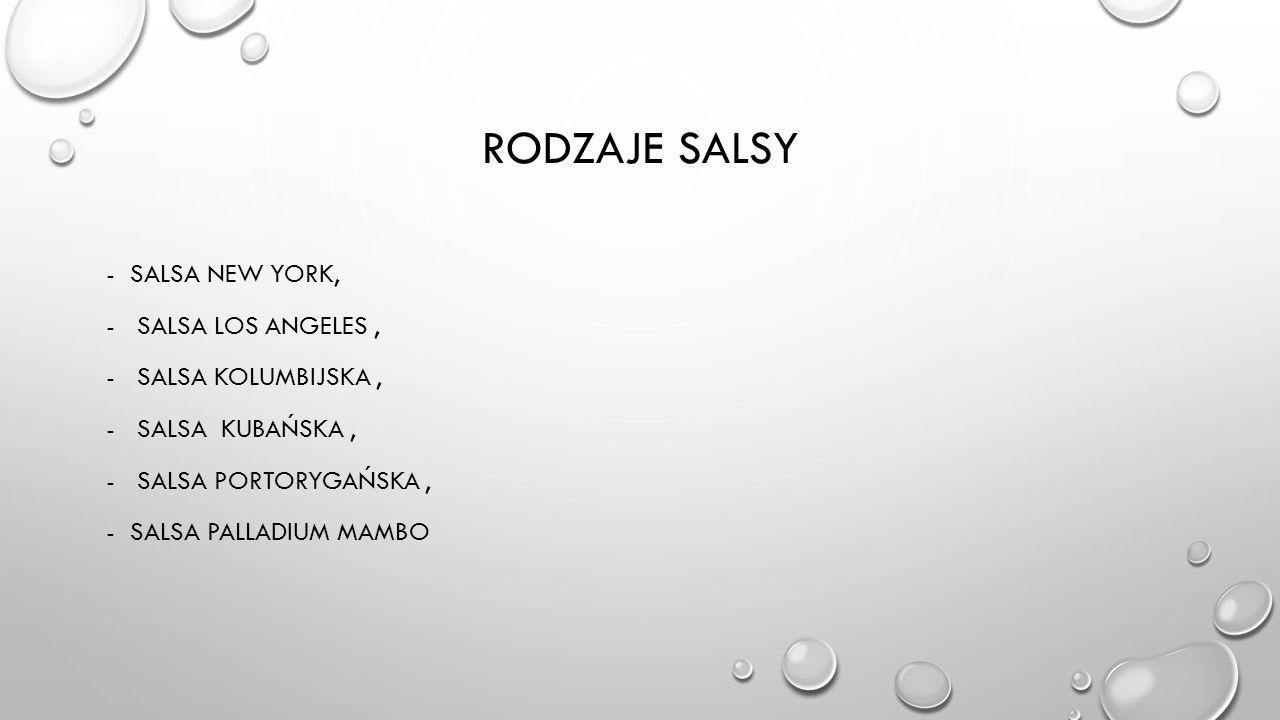 RODZAJE SALSY -SALSA NEW YORK, - SALSA LOS ANGELES, - SALSA KOLUMBIJSKA, - SALSA KUBAŃSKA, - SALSA PORTORYGAŃSKA, -SALSA PALLADIUM MAMBO