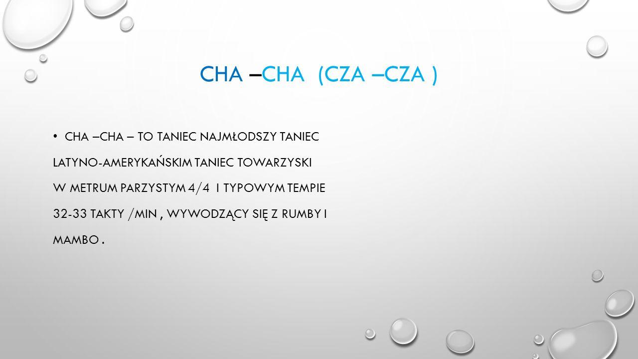 CHA –CHA (CZA –CZA ) CHA –CHA – TO TANIEC NAJMŁODSZY TANIEC LATYNO-AMERYKAŃSKIM TANIEC TOWARZYSKI W METRUM PARZYSTYM 4/4 I TYPOWYM TEMPIE 32-33 TAKTY