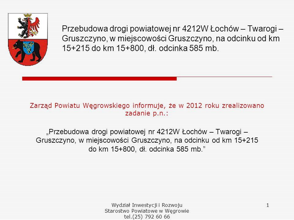 Wydział Inwestycji i Rozwoju Starostwo Powiatowe w Węgrowie tel.(25) 792 60 66 1 Przebudowa drogi powiatowej nr 4212W Łochów – Twarogi – Gruszczyno, w miejscowości Gruszczyno, na odcinku od km 15+215 do km 15+800, dł.