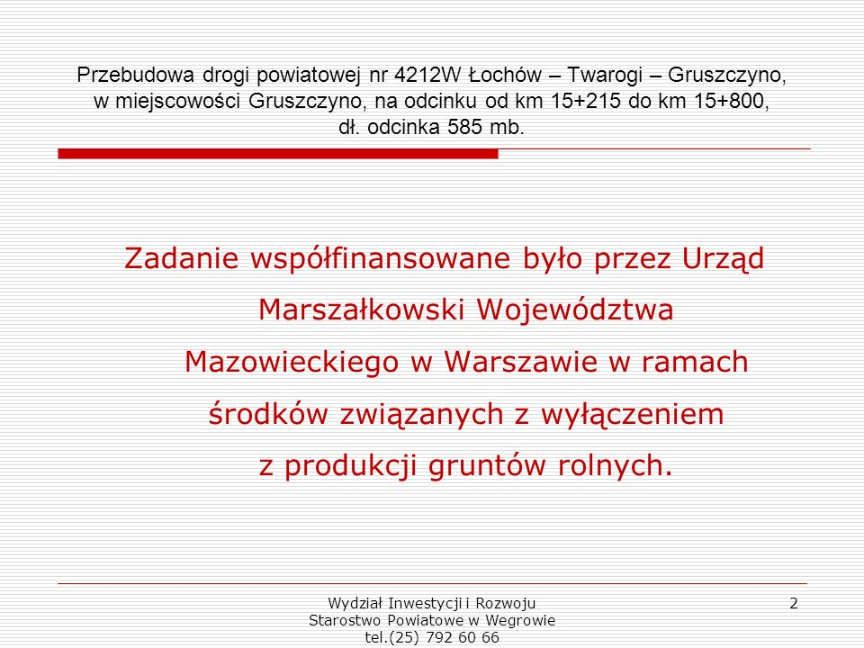 Wydział Inwestycji i Rozwoju Starostwo Powiatowe w Wegrowie tel.(25) 792 60 66 2 Przebudowa drogi powiatowej nr 4212W Łochów – Twarogi – Gruszczyno, w miejscowości Gruszczyno, na odcinku od km 15+215 do km 15+800, dł.