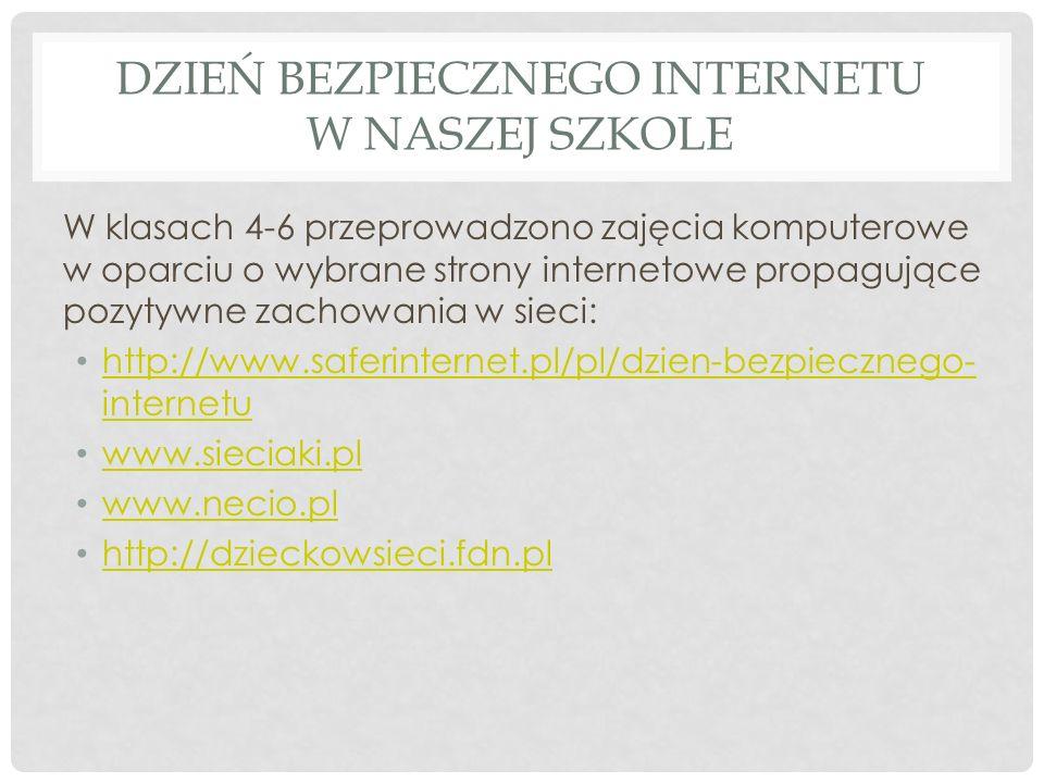 DZIEŃ BEZPIECZNEGO INTERNETU W NASZEJ SZKOLE W klasach 4-6 przeprowadzono zajęcia komputerowe w oparciu o wybrane strony internetowe propagujące pozytywne zachowania w sieci: http://www.saferinternet.pl/pl/dzien-bezpiecznego- internetu http://www.saferinternet.pl/pl/dzien-bezpiecznego- internetu www.sieciaki.pl www.necio.pl http://dzieckowsieci.fdn.pl