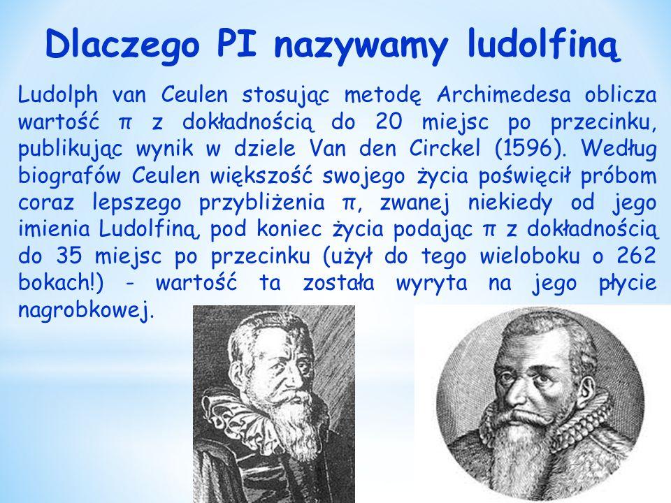 Dlaczego PI nazywamy ludolfiną Ludolph van Ceulen stosując metodę Archimedesa oblicza wartość π z dokładnością do 20 miejsc po przecinku, publikując wynik w dziele Van den Circkel (1596).