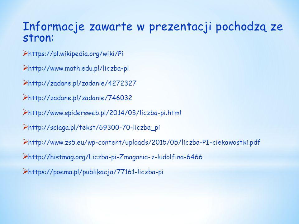 Informacje zawarte w prezentacji pochodzą ze stron:  https://pl.wikipedia.org/wiki/Pi  http://www.math.edu.pl/liczba-pi  http://zadane.pl/zadanie/4272327  http://zadane.pl/zadanie/746032  http://www.spidersweb.pl/2014/03/liczba-pi.html  http://sciaga.pl/tekst/69300-70-liczba_pi  http://www.zs5.eu/wp-content/uploads/2015/05/liczba-PI-ciekawostki.pdf  http://histmag.org/Liczba-pi-Zmagania-z-ludolfina-6466  https://poema.pl/publikacja/77161-liczba-pi