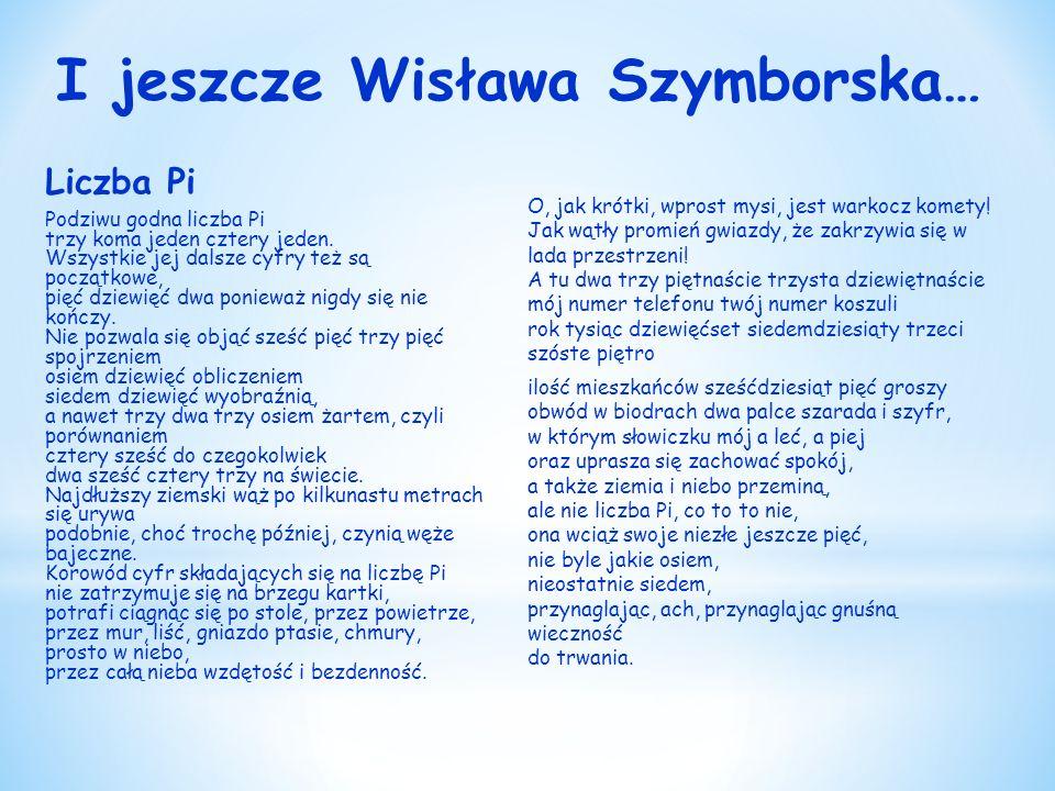I jeszcze Wisława Szymborska… Liczba Pi Podziwu godna liczba Pi trzy koma jeden cztery jeden.