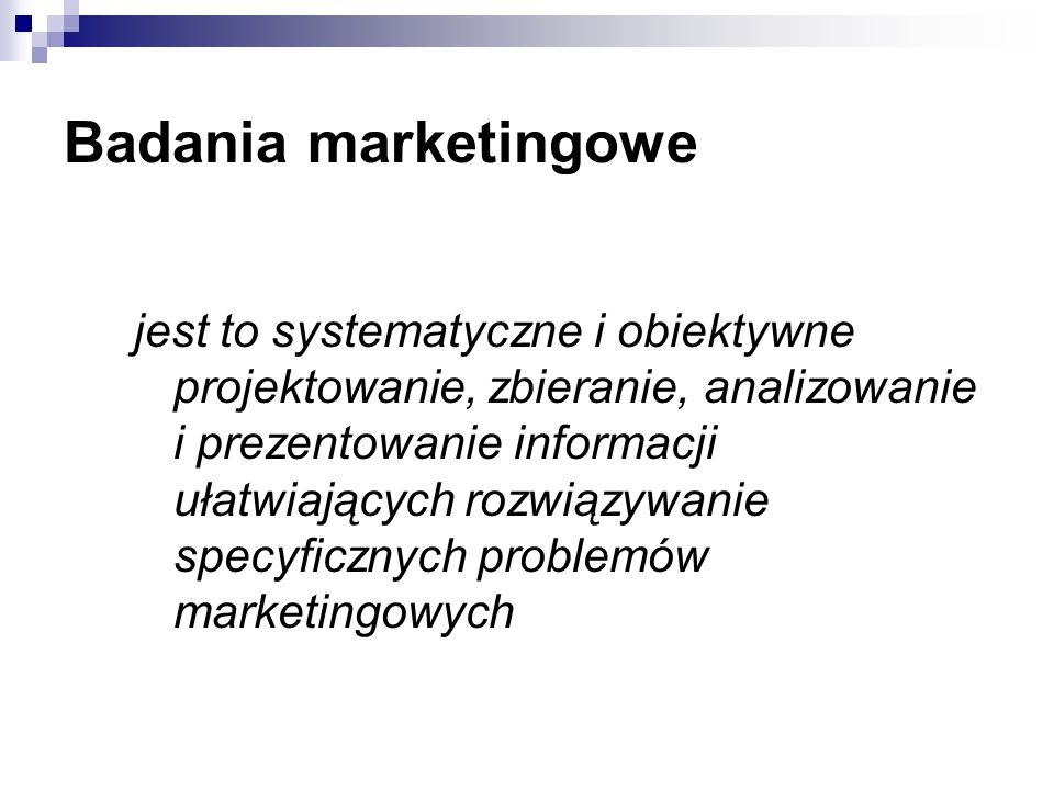 Badania marketingowe jest to systematyczne i obiektywne projektowanie, zbieranie, analizowanie i prezentowanie informacji ułatwiających rozwiązywanie specyficznych problemów marketingowych