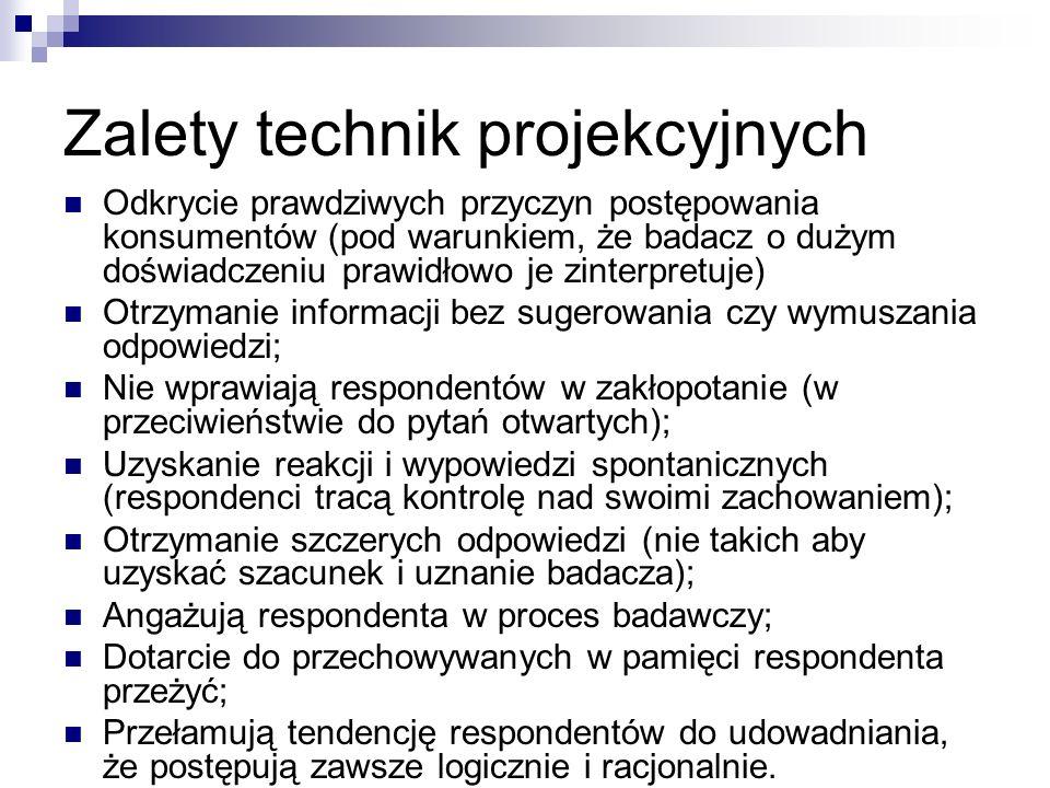 Zalety technik projekcyjnych Odkrycie prawdziwych przyczyn postępowania konsumentów (pod warunkiem, że badacz o dużym doświadczeniu prawidłowo je zinterpretuje) Otrzymanie informacji bez sugerowania czy wymuszania odpowiedzi; Nie wprawiają respondentów w zakłopotanie (w przeciwieństwie do pytań otwartych); Uzyskanie reakcji i wypowiedzi spontanicznych (respondenci tracą kontrolę nad swoimi zachowaniem); Otrzymanie szczerych odpowiedzi (nie takich aby uzyskać szacunek i uznanie badacza); Angażują respondenta w proces badawczy; Dotarcie do przechowywanych w pamięci respondenta przeżyć; Przełamują tendencję respondentów do udowadniania, że postępują zawsze logicznie i racjonalnie.